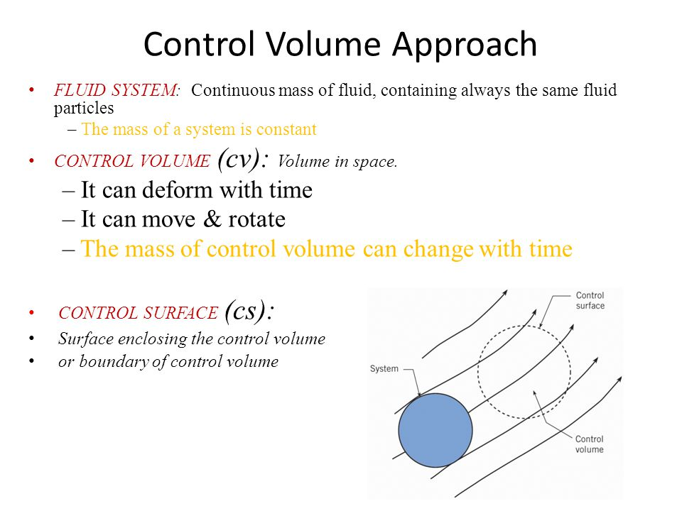 Control Volume Approach FLUID SYSTEM: Continuous mass of fluid, containing always the same fluid particles – The mass of a system is constant CONTROL