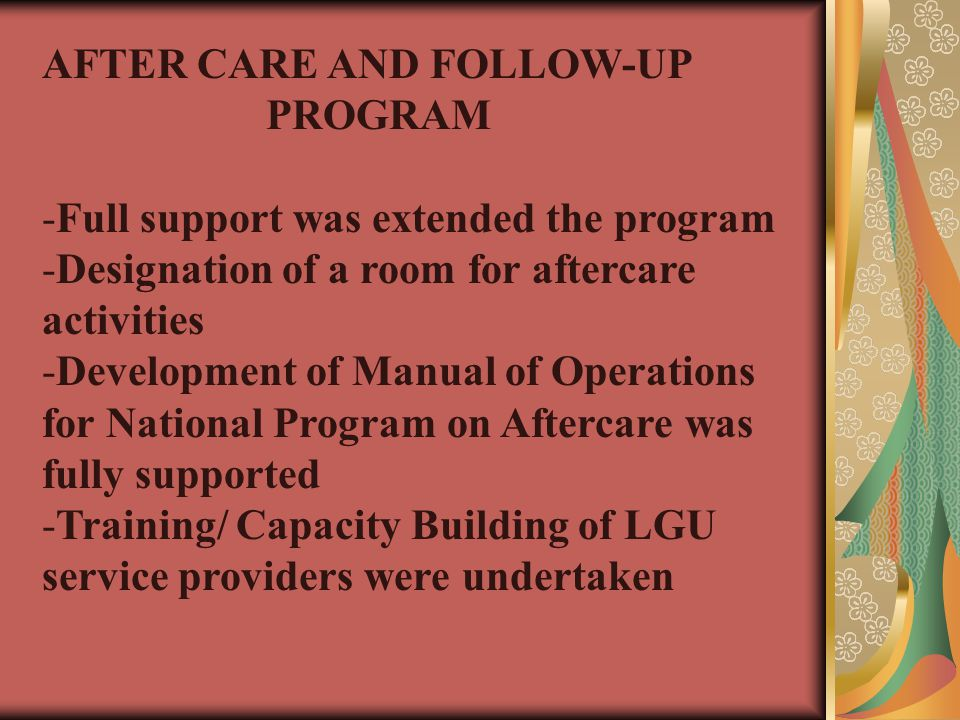 AFTER CARE AND FOLLOW-UP PROGRAM -Full support was extended the program -Designation of a room for aftercare activities -Development of Manual of Operations for National Program on Aftercare was fully supported -Training/ Capacity Building of LGU service providers were undertaken