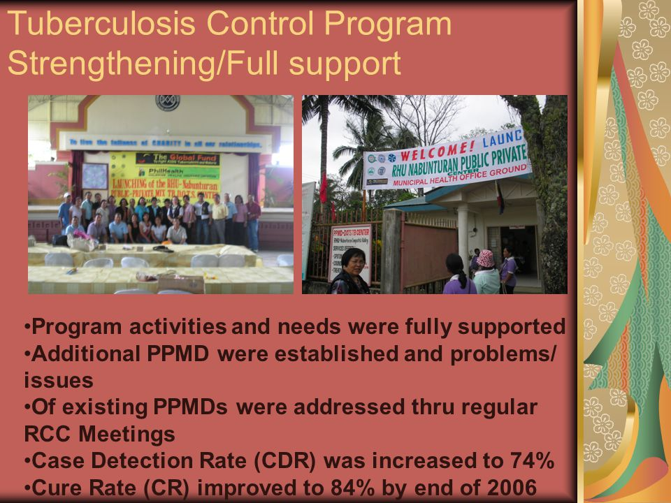 Tuberculosis Control Program Strengthening/Full support Program activities and needs were fully supported Additional PPMD were established and problems/ issues Of existing PPMDs were addressed thru regular RCC Meetings Case Detection Rate (CDR) was increased to 74% Cure Rate (CR) improved to 84% by end of 2006