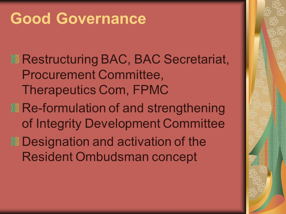 Good Governance Restructuring BAC, BAC Secretariat, Procurement Committee, Therapeutics Com, FPMC Re-formulation of and strengthening of Integrity Development Committee Designation and activation of the Resident Ombudsman concept