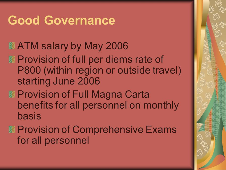 Good Governance ATM salary by May 2006 Provision of full per diems rate of P800 (within region or outside travel) starting June 2006 Provision of Full Magna Carta benefits for all personnel on monthly basis Provision of Comprehensive Exams for all personnel