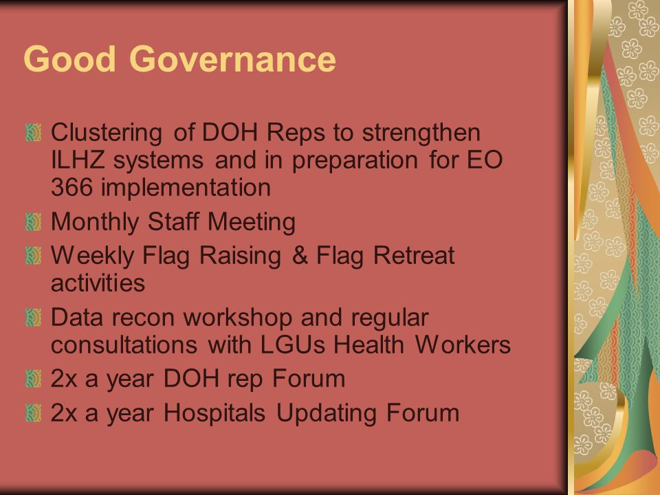 Good Governance Clustering of DOH Reps to strengthen ILHZ systems and in preparation for EO 366 implementation Monthly Staff Meeting Weekly Flag Raising & Flag Retreat activities Data recon workshop and regular consultations with LGUs Health Workers 2x a year DOH rep Forum 2x a year Hospitals Updating Forum