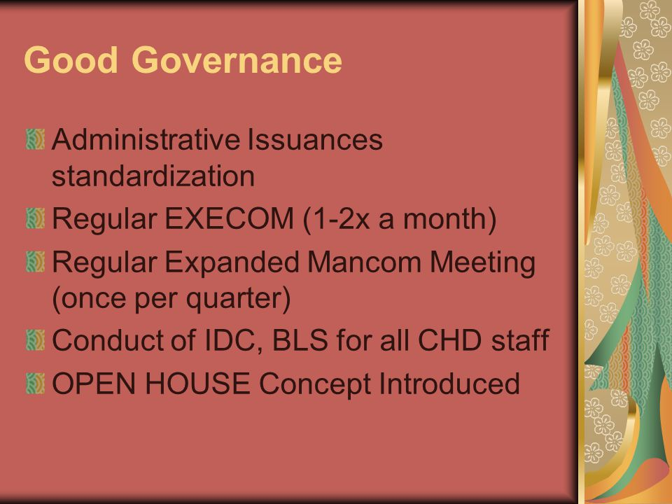 Good Governance Administrative Issuances standardization Regular EXECOM (1-2x a month) Regular Expanded Mancom Meeting (once per quarter) Conduct of IDC, BLS for all CHD staff OPEN HOUSE Concept Introduced