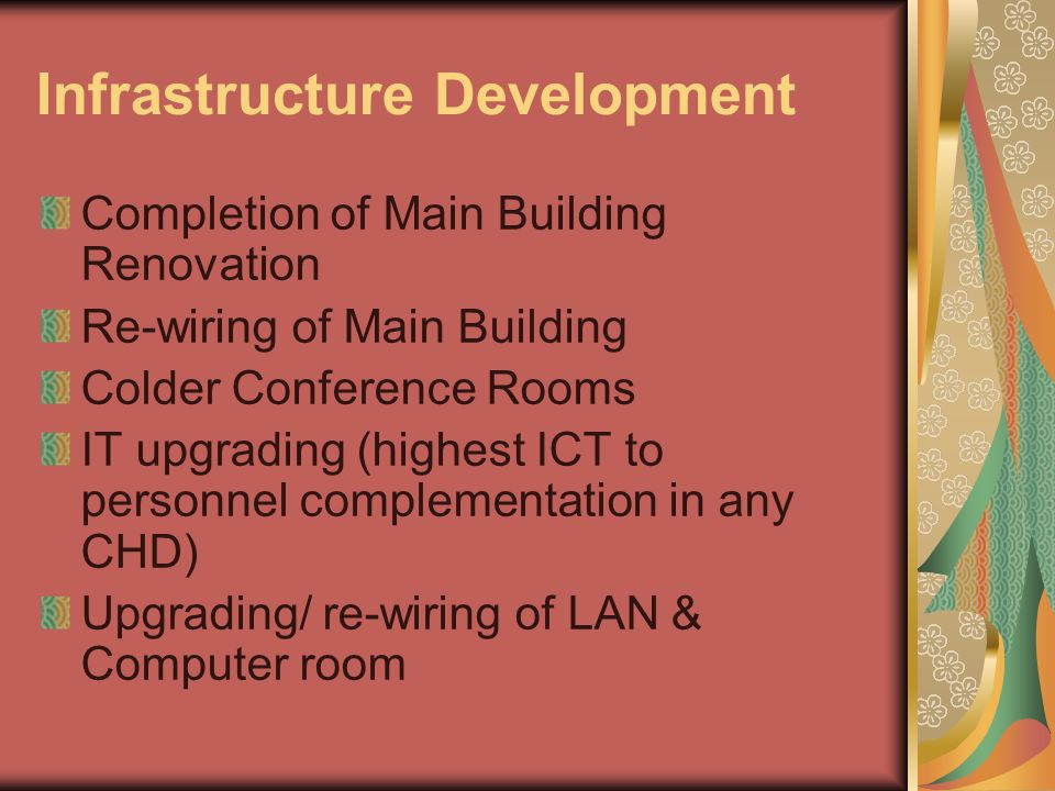 Infrastructure Development Completion of Main Building Renovation Re-wiring of Main Building Colder Conference Rooms IT upgrading (highest ICT to personnel complementation in any CHD) Upgrading/ re-wiring of LAN & Computer room