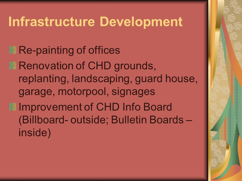 Infrastructure Development Re-painting of offices Renovation of CHD grounds, replanting, landscaping, guard house, garage, motorpool, signages Improvement of CHD Info Board (Billboard- outside; Bulletin Boards – inside)