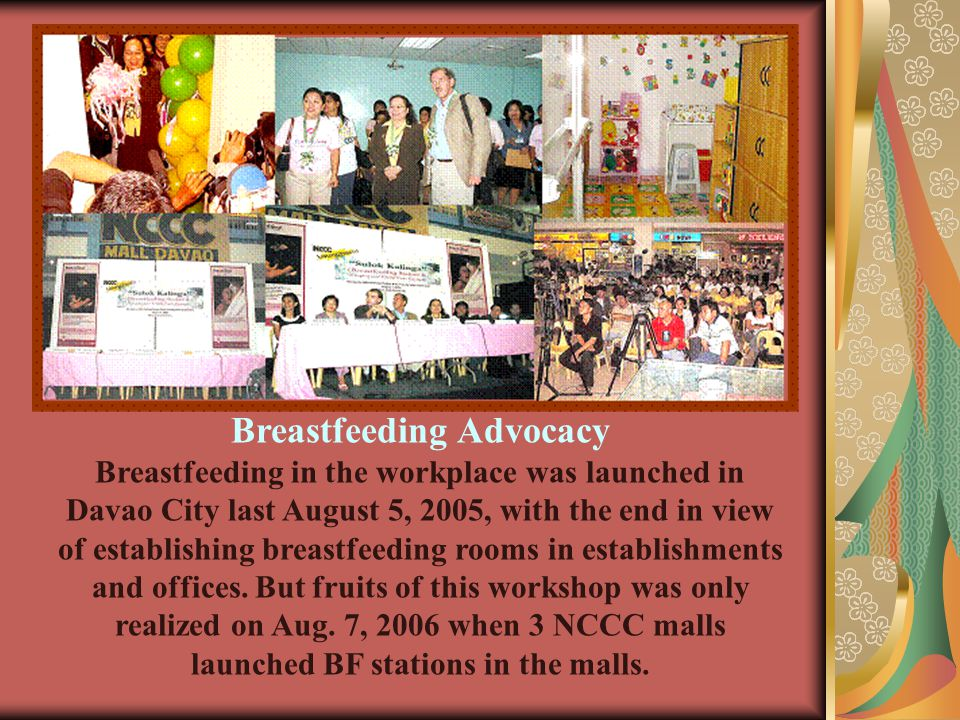 Breastfeeding Advocacy Breastfeeding in the workplace was launched in Davao City last August 5, 2005, with the end in view of establishing breastfeeding rooms in establishments and offices.