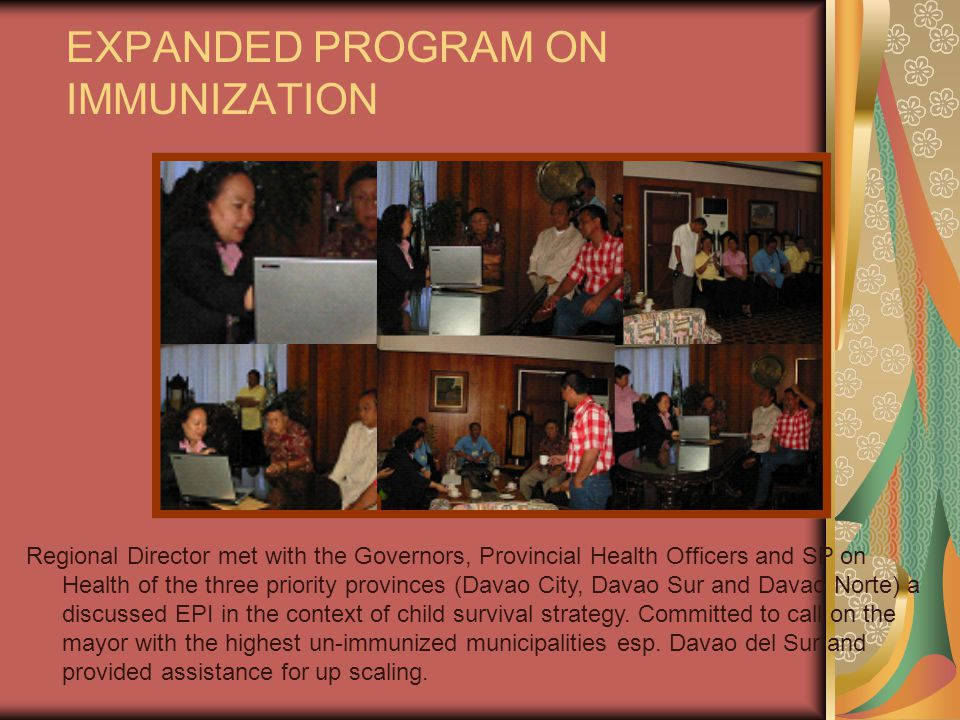 EXPANDED PROGRAM ON IMMUNIZATION Regional Director met with the Governors, Provincial Health Officers and SP on Health of the three priority provinces (Davao City, Davao Sur and Davao Norte) a discussed EPI in the context of child survival strategy.