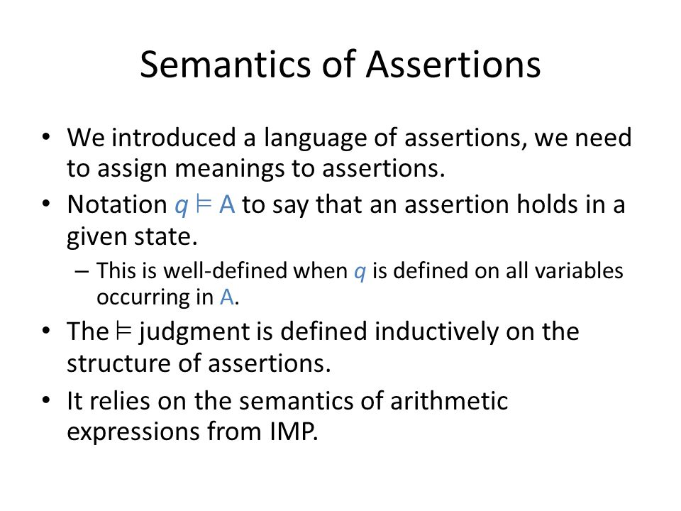 Semantics of Assertions We introduced a language of assertions, we need to assign meanings to assertions. Notation q ² A to say that an assertion hold