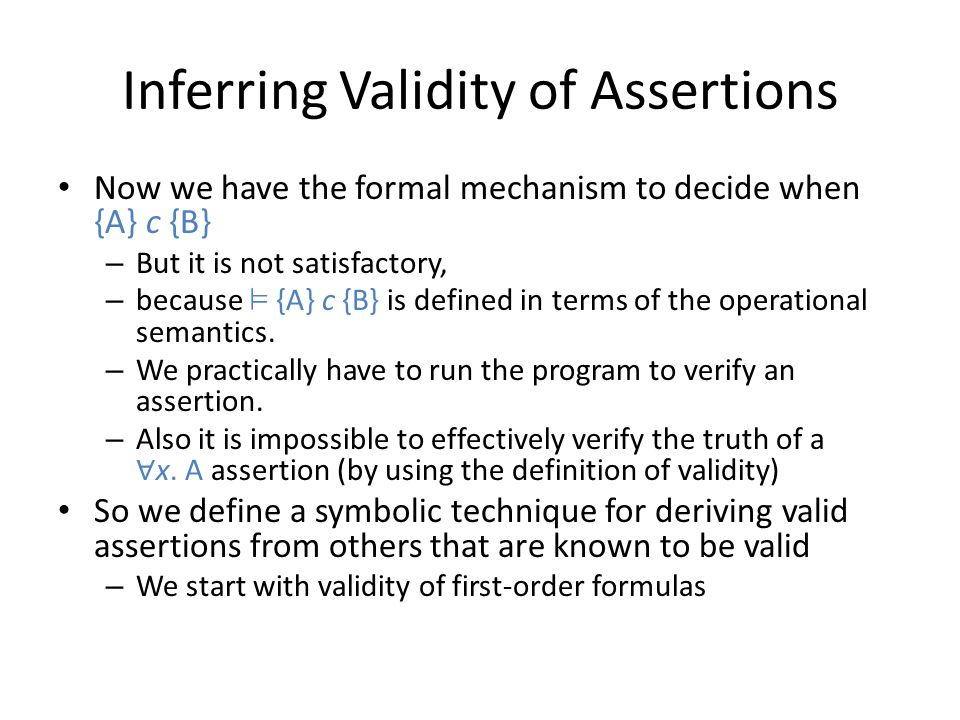 Inferring Validity of Assertions Now we have the formal mechanism to decide when {A} c {B} – But it is not satisfactory, – because ² {A} c {B} is defi