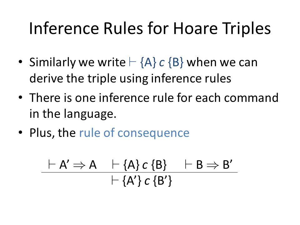 Inference Rules for Hoare Triples Similarly we write ` {A} c {B} when we can derive the triple using inference rules There is one inference rule for e