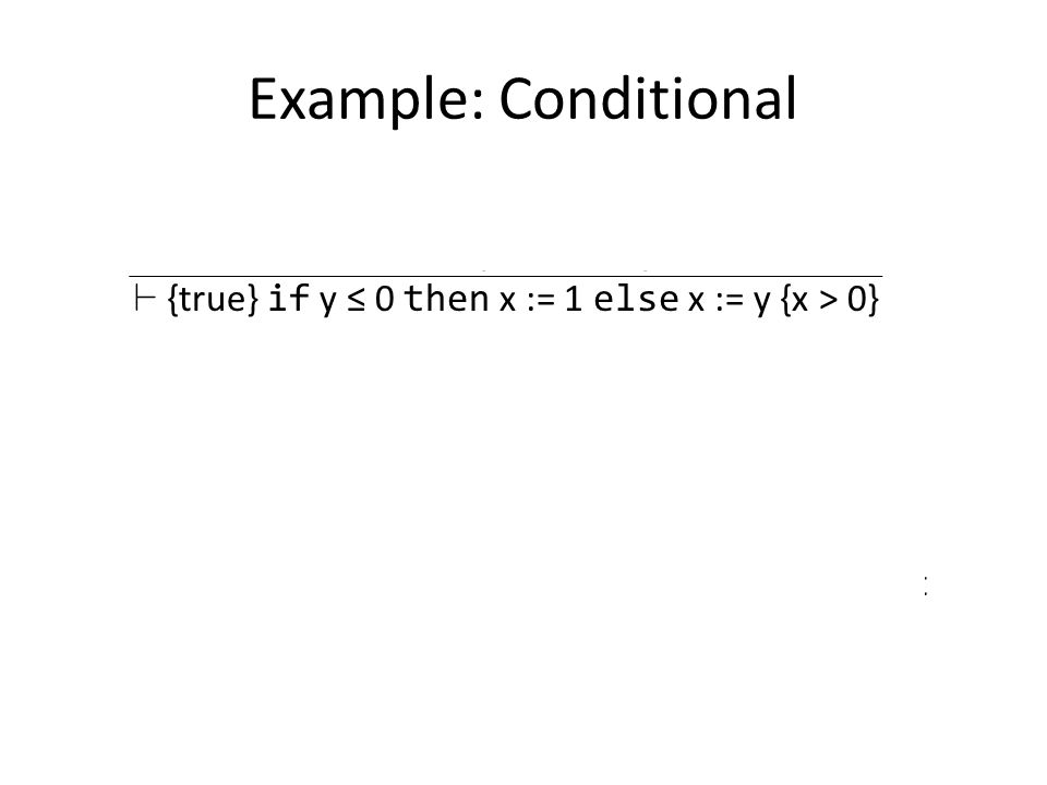 Example: Conditional D1 :: ` {true Æ y ≤ 0} x := 1 {x > 0} D2 :: ` {true Æ y > 0} x := y {x > 0} ` {true} if y ≤ 0 then x := 1 else x := y {x > 0} D1