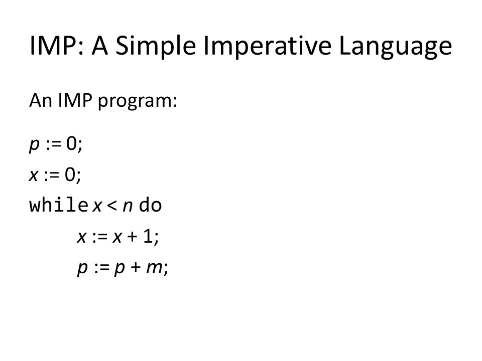 IMP: A Simple Imperative Language An IMP program: p := 0; x := 0; while x < n do x := x + 1; p := p + m;