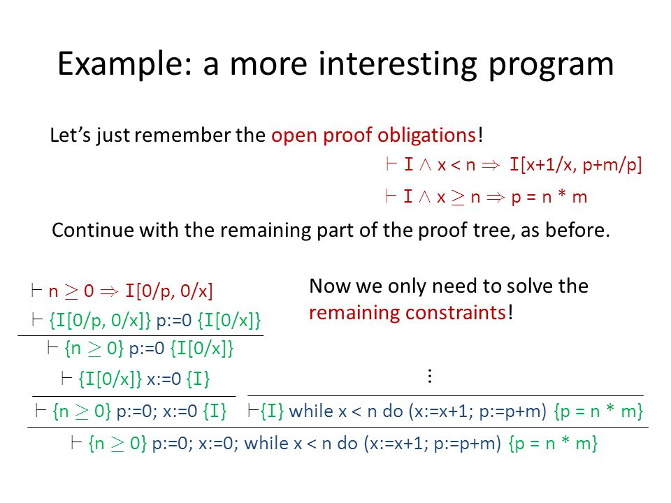 Example: a more interesting program ` {n ¸ 0} p:=0; x:=0; while x < n do (x:=x+1; p:=p+m) {p = n * m} ` { I } while x < n do (x:=x+1; p:=p+m) {p = n *