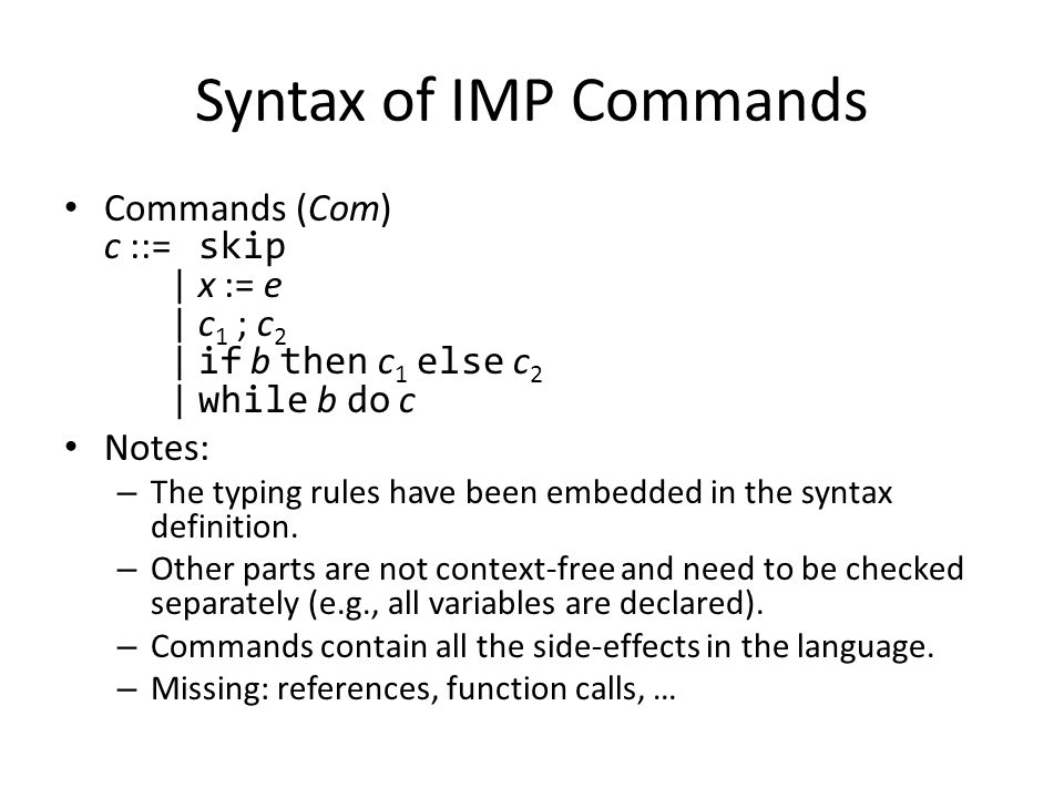 Syntax of IMP Commands Commands (Com) c ::= skip | x := e | c 1 ; c 2 | if b then c 1 else c 2 | while b do c Notes: – The typing rules have been embe