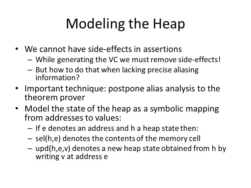 Modeling the Heap We cannot have side-effects in assertions – While generating the VC we must remove side-effects! – But how to do that when lacking p