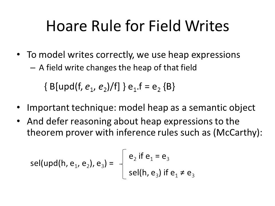 Hoare Rule for Field Writes To model writes correctly, we use heap expressions – A field write changes the heap of that field { B[upd(f, e 1, e 2 )/f]