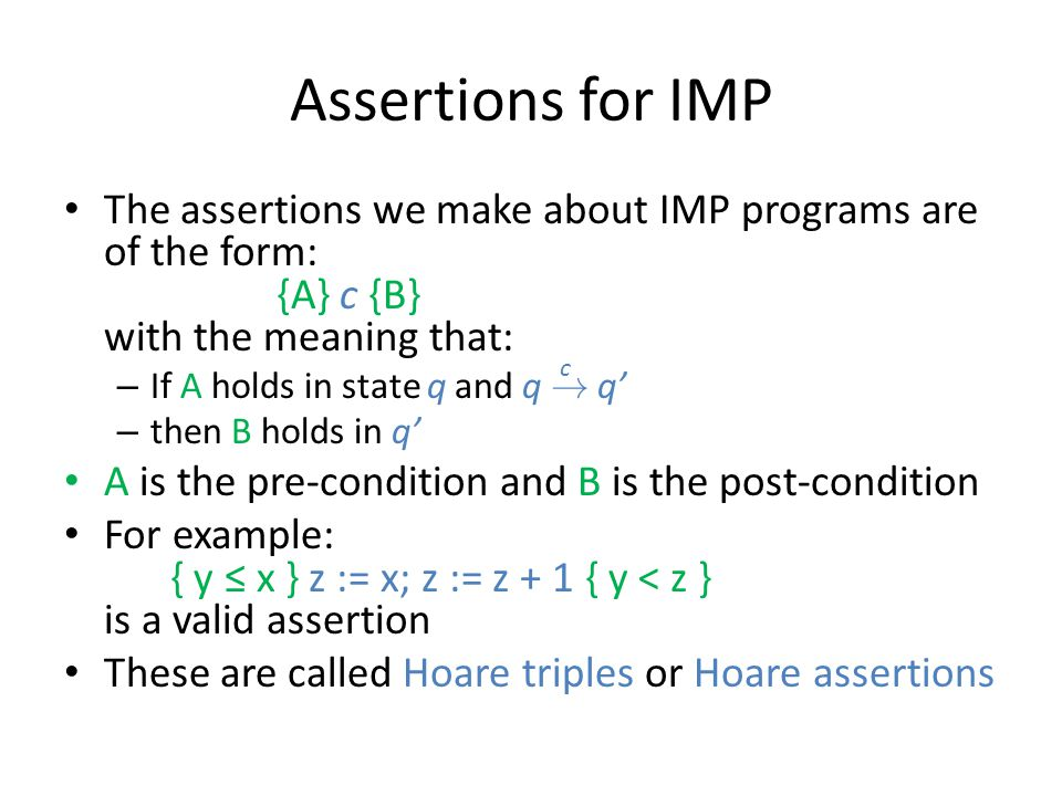 Assertions for IMP The assertions we make about IMP programs are of the form: {A} c {B} with the meaning that: – If A holds in state q and q ! q' – th