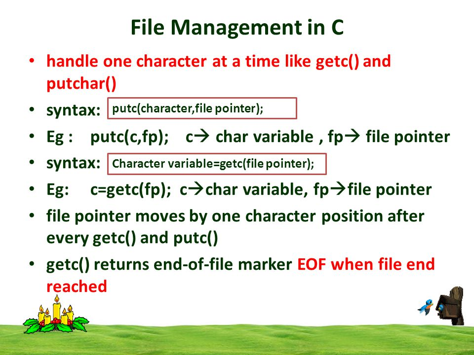 File Management in C handle one character at a time like getc() and putchar() syntax: Eg : putc(c,fp); c  char variable, fp  file pointer syntax: Eg: c=getc(fp); c  char variable, fp  file pointer file pointer moves by one character position after every getc() and putc() getc() returns end-of-file marker EOF when file end reached putc(character,file pointer); Character variable=getc(file pointer);