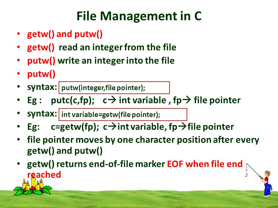 File Management in C getw() and putw() getw() read an integer from the file putw() write an integer into the file putw() syntax: Eg : putc(c,fp); c  int variable, fp  file pointer syntax: Eg: c=getw(fp); c  int variable, fp  file pointer file pointer moves by one character position after every getw() and putw() getw() returns end-of-file marker EOF when file end reached putw(integer,file pointer); int variable=getw(file pointer);