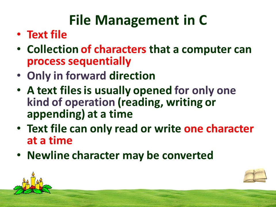 File Management in C Text file Collection of characters that a computer can process sequentially Only in forward direction A text files is usually opened for only one kind of operation (reading, writing or appending) at a time Text file can only read or write one character at a time Newline character may be converted