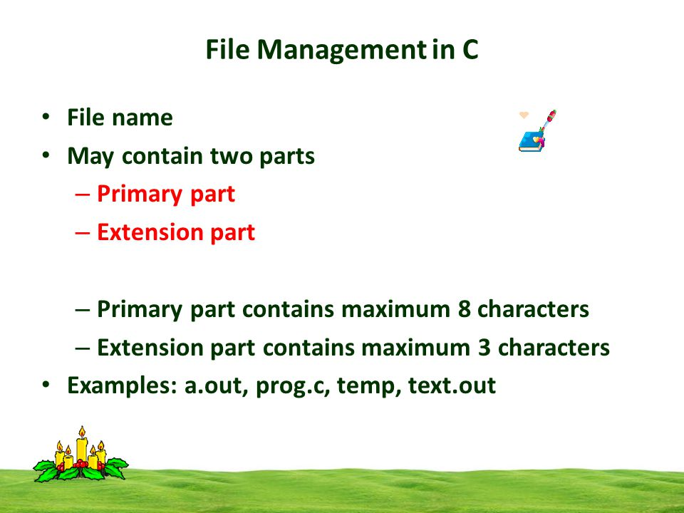 File Management in C File name May contain two parts – Primary part – Extension part – Primary part contains maximum 8 characters – Extension part contains maximum 3 characters Examples: a.out, prog.c, temp, text.out