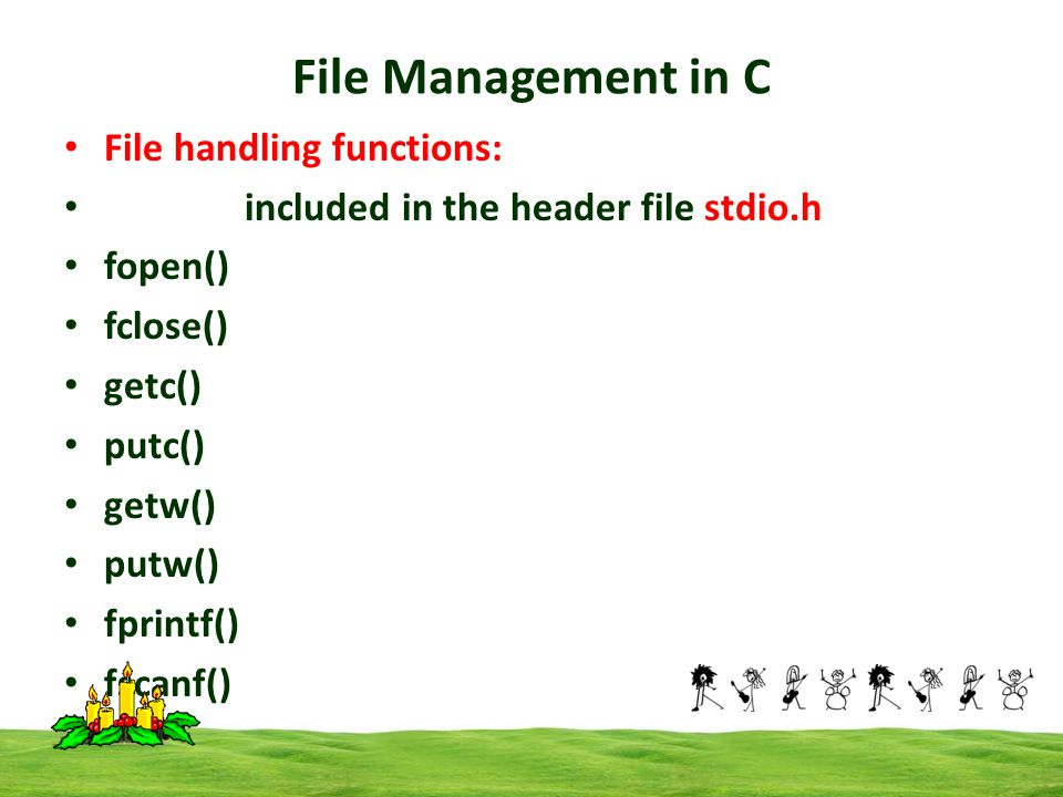 File Management in C File handling functions: included in the header file stdio.h fopen() fclose() getc() putc() getw() putw() fprintf() fscanf()