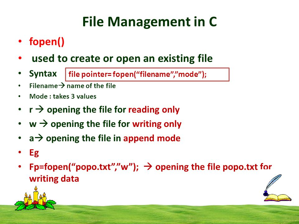 File Management in C fopen() used to create or open an existing file Syntax Filename  name of the file Mode : takes 3 values r  opening the file for reading only w  opening the file for writing only a  opening the file in append mode Eg Fp=fopen( popo.txt , w );  opening the file popo.txt for writing data file pointer= fopen( filename , mode );