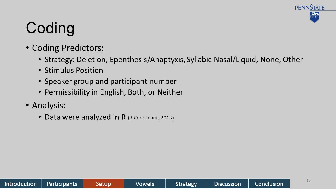 Coding Coding Predictors: Strategy: Deletion, Epenthesis/Anaptyxis, Syllabic Nasal/Liquid, None, Other Stimulus Position Speaker group and participant number Permissibility in English, Both, or Neither Analysis: Data were analyzed in R (R Core Team, 2013) IntroductionParticipantsSetupVowelsStrategyDiscussionConclusion 15