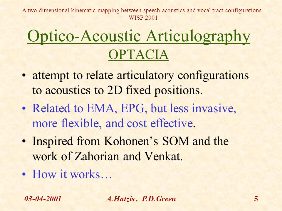 A two dimensional kinematic mapping between speech acoustics and vocal tract configurations : WISP 2001 03-04-2001A.Hatzis, P.D.Green6 Optacia Mapping ANN 2D fixed positions Reference Gestures Cardinals Acoustic vector representation