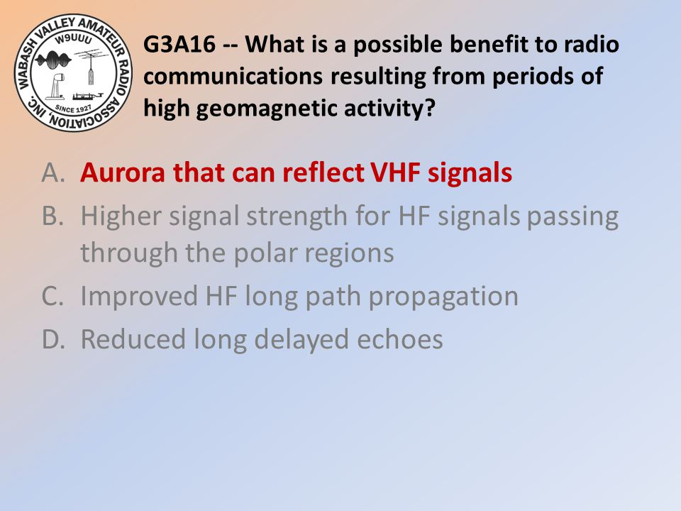 G3A16 -- What is a possible benefit to radio communications resulting from periods of high geomagnetic activity? A.Aurora that can reflect VHF signals
