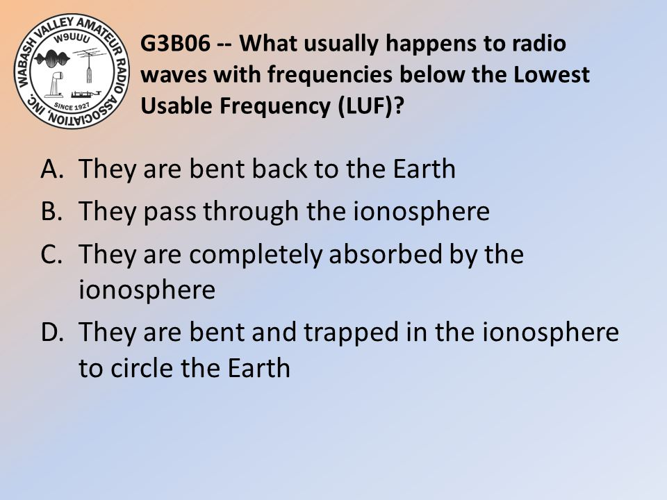 G3B06 -- What usually happens to radio waves with frequencies below the Lowest Usable Frequency (LUF)? A.They are bent back to the Earth B.They pass t