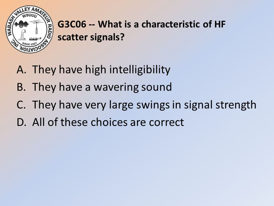 G3C06 -- What is a characteristic of HF scatter signals? A.They have high intelligibility B.They have a wavering sound C.They have very large swings i