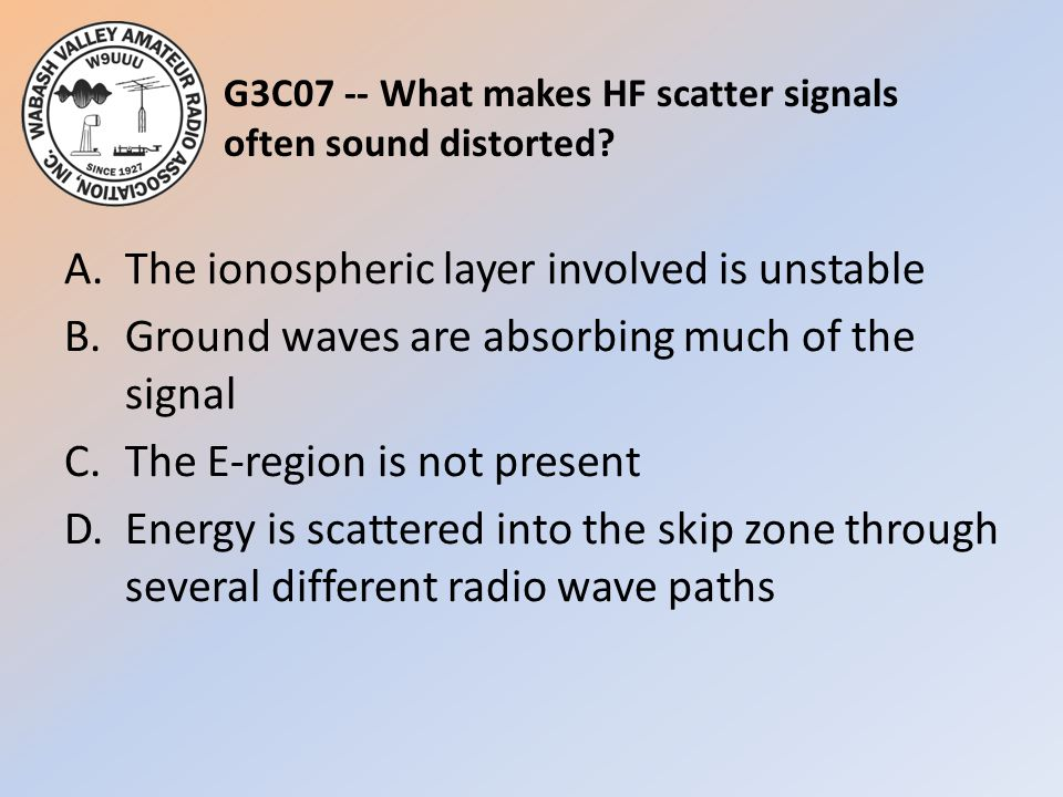 G3C07 -- What makes HF scatter signals often sound distorted? A.The ionospheric layer involved is unstable B.Ground waves are absorbing much of the si