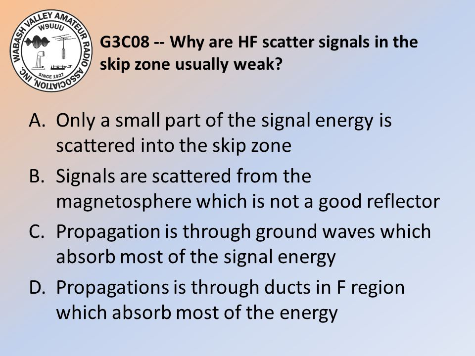G3C08 -- Why are HF scatter signals in the skip zone usually weak? A.Only a small part of the signal energy is scattered into the skip zone B.Signals