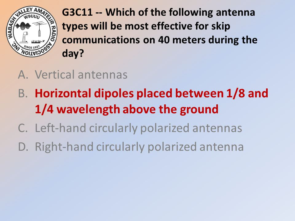 G3C11 -- Which of the following antenna types will be most effective for skip communications on 40 meters during the day? A.Vertical antennas B.Horizo