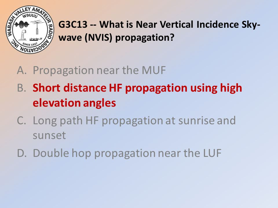 G3C13 -- What is Near Vertical Incidence Sky- wave (NVIS) propagation? A.Propagation near the MUF B.Short distance HF propagation using high elevation