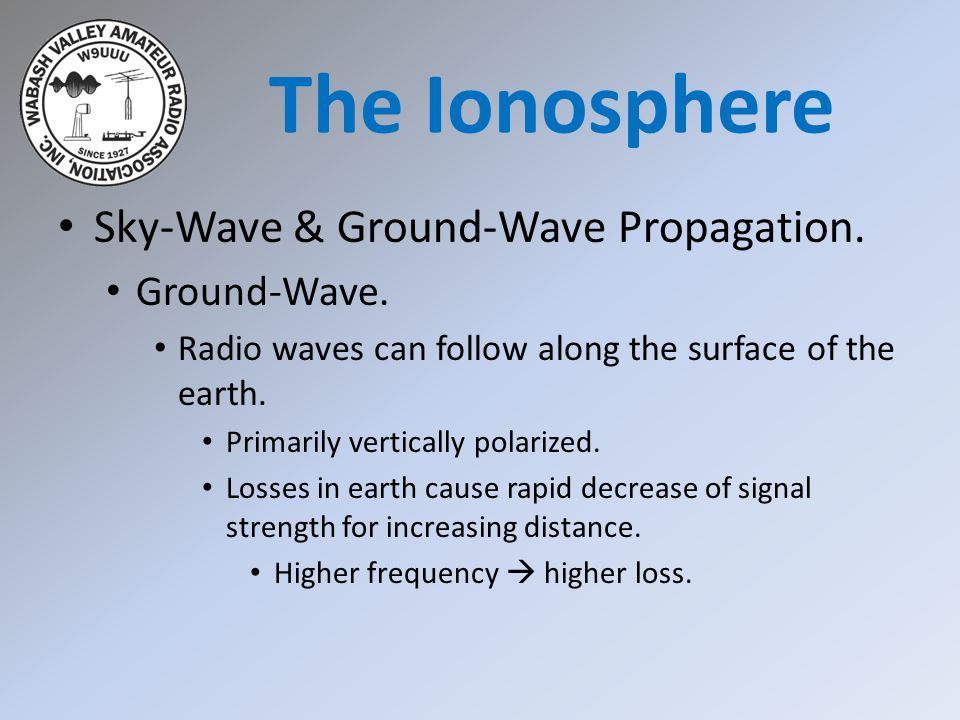 Sky-Wave & Ground-Wave Propagation. Ground-Wave. Radio waves can follow along the surface of the earth. Primarily vertically polarized. Losses in eart