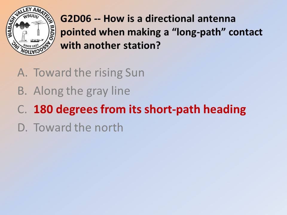 """G2D06 -- How is a directional antenna pointed when making a """"long-path"""" contact with another station? A.Toward the rising Sun B.Along the gray line C."""