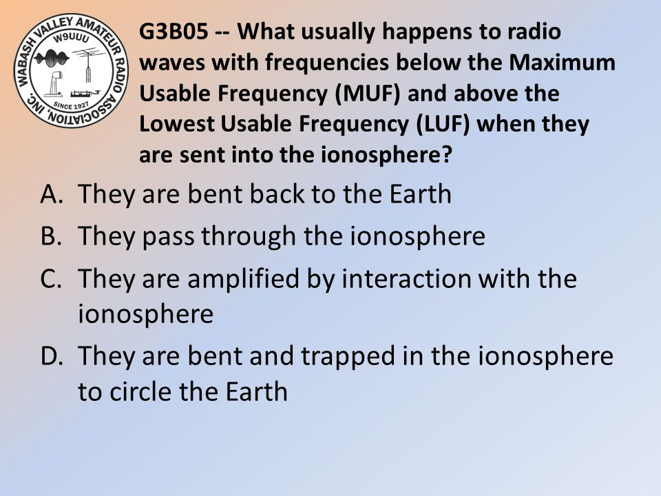 G3B05 -- What usually happens to radio waves with frequencies below the Maximum Usable Frequency (MUF) and above the Lowest Usable Frequency (LUF) whe