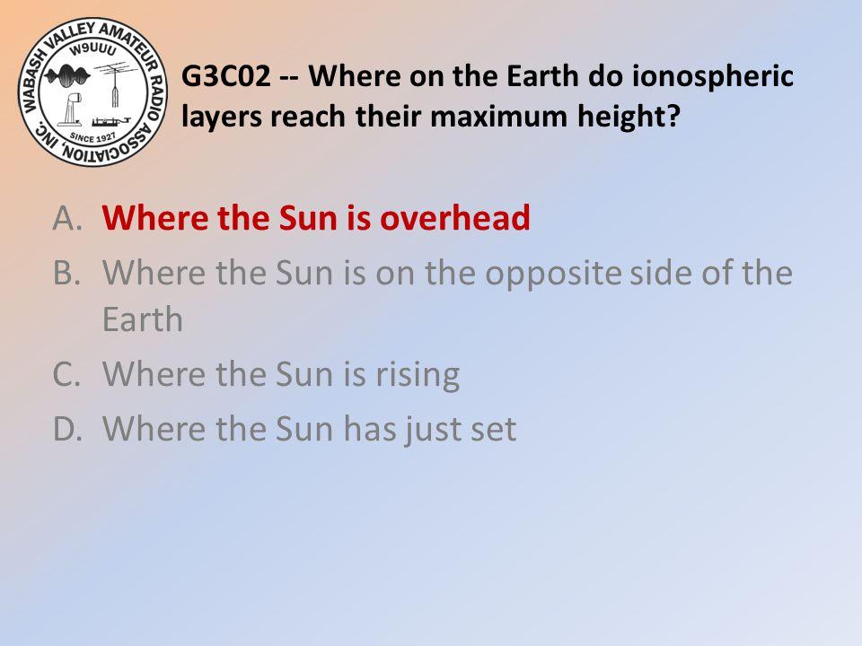 G3C02 -- Where on the Earth do ionospheric layers reach their maximum height? A.Where the Sun is overhead B.Where the Sun is on the opposite side of t