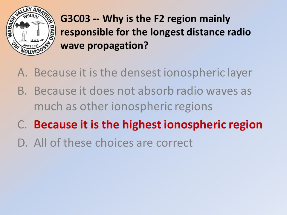 G3C03 -- Why is the F2 region mainly responsible for the longest distance radio wave propagation? A.Because it is the densest ionospheric layer B.Beca
