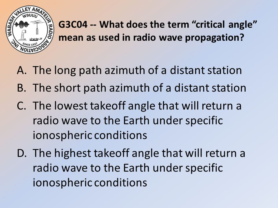"""G3C04 -- What does the term """"critical angle"""" mean as used in radio wave propagation? A.The long path azimuth of a distant station B.The short path azi"""