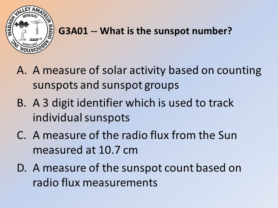 G3A01 -- What is the sunspot number? A.A measure of solar activity based on counting sunspots and sunspot groups B.A 3 digit identifier which is used