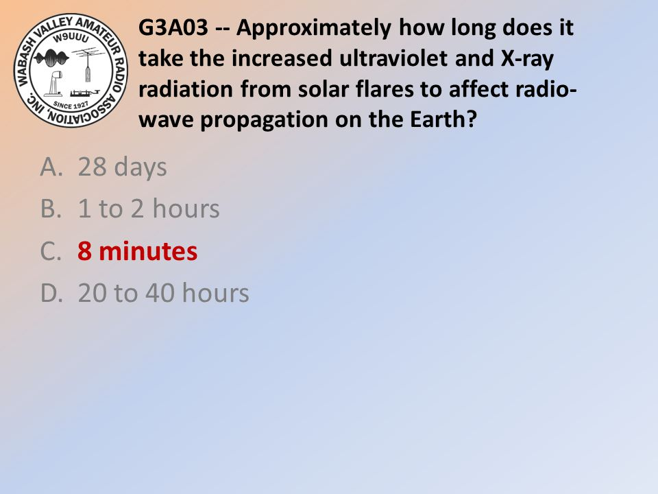 G3A03 -- Approximately how long does it take the increased ultraviolet and X-ray radiation from solar flares to affect radio- wave propagation on the