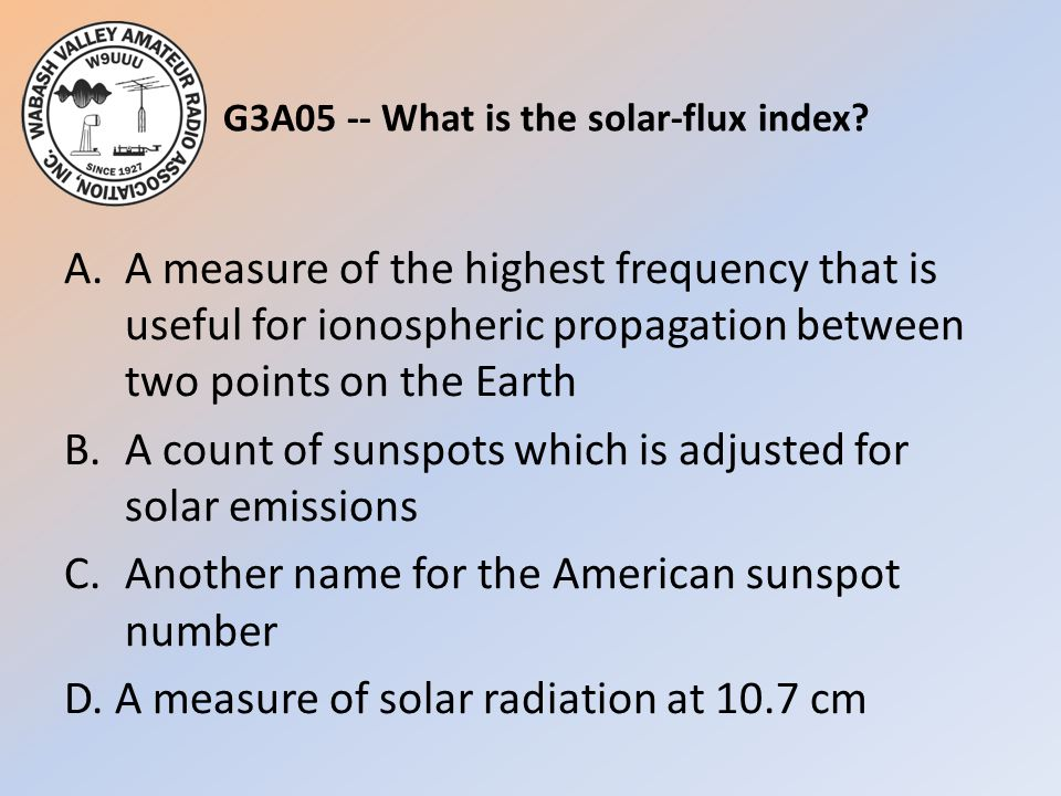 G3A05 -- What is the solar-flux index? A.A measure of the highest frequency that is useful for ionospheric propagation between two points on the Earth