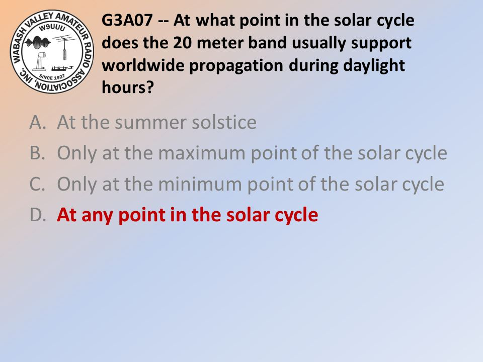 G3A07 -- At what point in the solar cycle does the 20 meter band usually support worldwide propagation during daylight hours? A.At the summer solstice