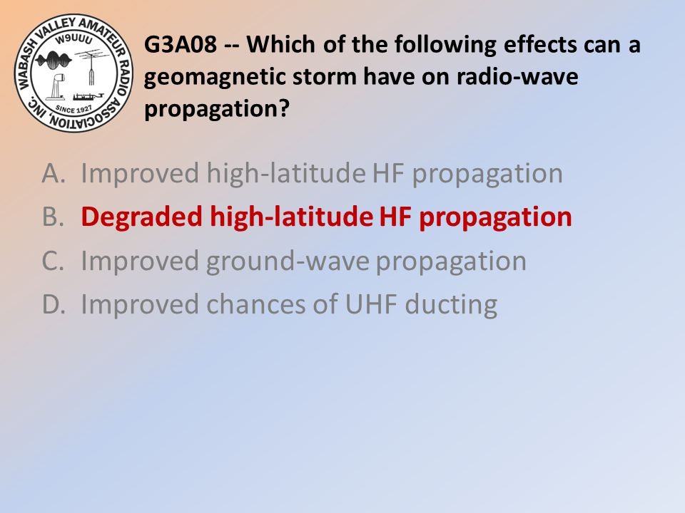 G3A08 -- Which of the following effects can a geomagnetic storm have on radio-wave propagation? A.Improved high-latitude HF propagation B.Degraded hig