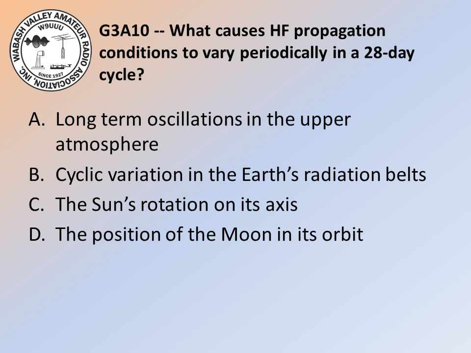 G3A10 -- What causes HF propagation conditions to vary periodically in a 28-day cycle? A.Long term oscillations in the upper atmosphere B.Cyclic varia