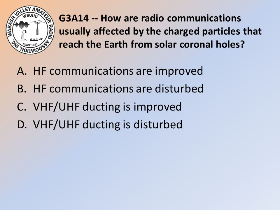 G3A14 -- How are radio communications usually affected by the charged particles that reach the Earth from solar coronal holes? A.HF communications are