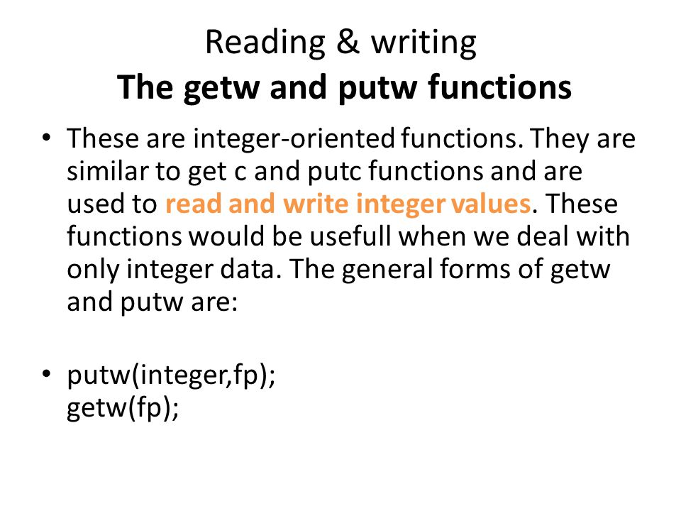 Reading & writing The getw and putw functions These are integer-oriented functions. They are similar to get c and putc functions and are used to read